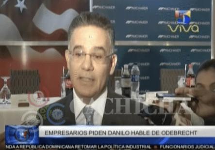 Empresarios Le Piden A Danilo Medina Que Hable De Los Corruptos Y De Odebrecht