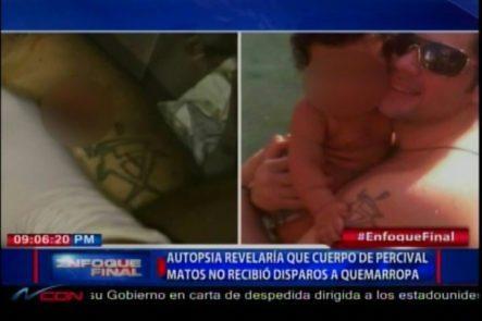 Autopsia Revelería Que El Cuerpo De Percival Matos No Recibió Disparo A Quemarropa