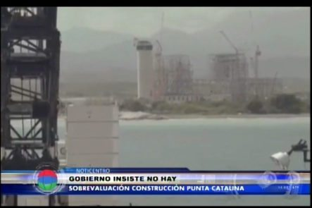 Gobierno Insiste Que No Haya Sobrevaluación En La Construcción De Punta Catalina