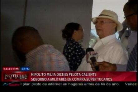 Hipolito Mejia dice es una pelota caliente el soborno a militares en compra de los Tucanos