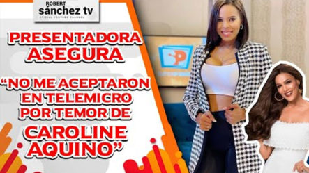 """Presentadora Asegura """"no Me Aceptaron En Telemicro Por Temor De Caroline Aquino"""""""