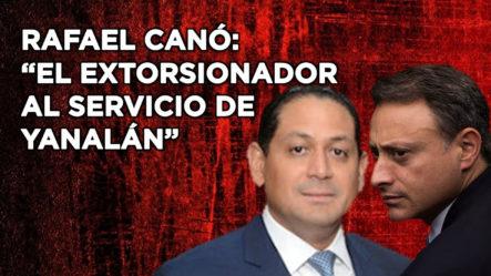 """Se Revela El Expediente De Rafael Cano: El Extorsionador Al Servicio De """"Yanalán"""""""