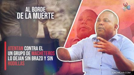 Atentan Contra El Un Grupo De Macheteros, Lo Dejan Sin Brazo Y Sin Rodillas. Al Borde De La Muerte