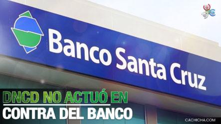 Abogado Del Banco Santa Cruz Aclaró Que La DNCD No Actuó En Contra Del Banco