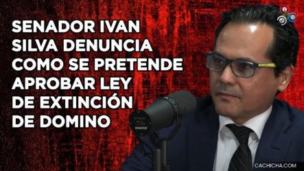 Senador Iván Silva Denuncia Félix Bautista Y PRM Se Unen Para Aprobar Ley De Extinción De Dominio