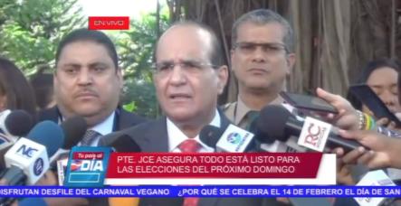 El Presidente De La JCE Asegura Todo Está Listo Para Las Elecciones Del Próximo Domingo