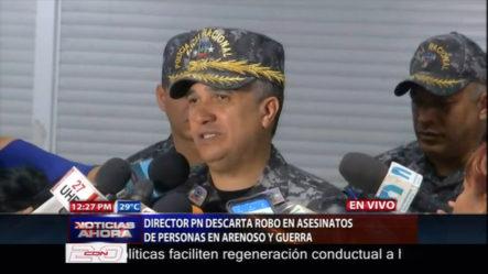Director De La PN Descarta Robo En Asesinatos De Personas En Arenoso Y Guerra