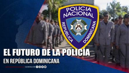 El Futuro De La Policía En República Dominicana | Tu Tarde