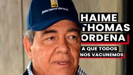 Haime Thomas Ordena A Que Todos Se Vacunen.