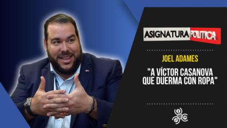 "Joel Adames: ""A Víctor Casanova Que Duerma Con Ropa""   Asignatura Política"