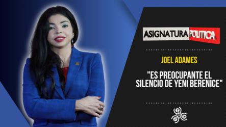 """Joel Adames: """"Es Preocupante El Silencio De Yeni Berenice""""   Asignatura Política"""