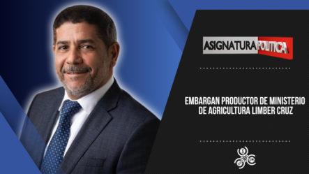 Embargan Productor De Ministerio De Agricultura Limber Cruz | Asignatura Política