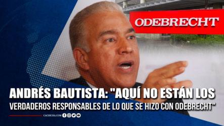 """Andrés Bautista: """"Aquí No Están Los Verdaderos Responsables De Lo Que Se Hizo Con Odebrecht"""""""