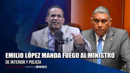 Emilio López Manda Fuego Al Ministro De Interior Y Policía | Tu Tarde By Cachicha