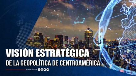 Visión Estratégica De La Geopolítica De Centroamérica  | Tu Tarde