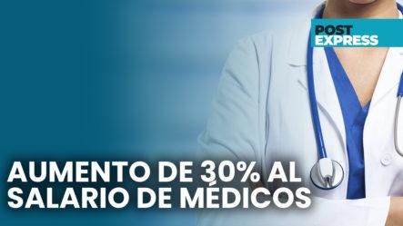 Médicos Reciben Aumento Salarial Y Podrán Retirarse Con último Salario Devengado | Post Express