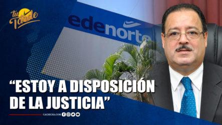 Ex Administrador De Edenorte Regresó A RD Y Dice Estar A Disposición De La Justicia   Tu Tarde By Cachicha