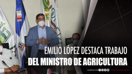 Emilio López Destaca Trabajo Del Ministro De Agricultura