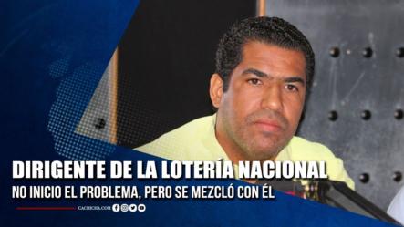 Dirigente De La Lotería Nacional No Inicio El Problema, Pero Se Mezcló Con él   Tu Tarde