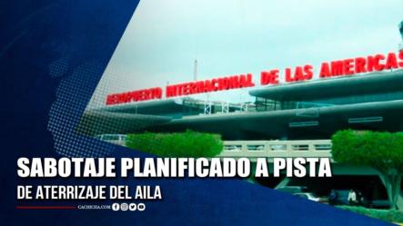 Autoridades Confirman Sabotaje Planificado A Pista De Aterrizaje Del AILA   Tu Tarde