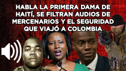 Habla La Primera Dama De Haití, Se Filtran Audios De Mercenarios Y El Seguridad Viajó A Colombia