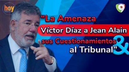 La Amenaza De Víctor Díaz A Jean Alain Y Sus Cuestionamientos Al Tribunal   Hoy Mismo