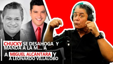 Chucky Se Desahoga Y Manda A La M$$### A Miguel Alcantara Y A Leonardo Villalobo