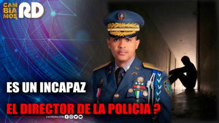 Es Un Incapaz El Director De La Policia ?