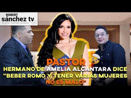 """PASTOR HERMANO DE AMELIA ALCÁNTARA DICE """"BEBER ROMO Y TENER VARIAS MUJERES NO ES MALO"""""""