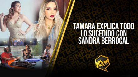 ¡EN EXCLUSIVA! Tamara Explica Todo Lo Sucedido Con Sandra Berrocal